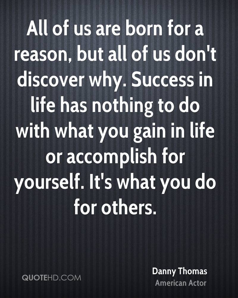 All of us are born for a reason, but all of us don't discover why. Success in life has nothing to do with what you gain in life or accomplish for yourself. It's what you do for others.