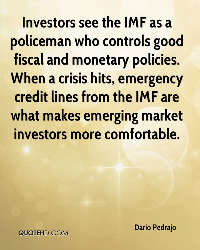 Investors see the IMF as a policeman who controls good fiscal and monetary policies. When a crisis hits, emergency credit lines from the IMF are what makes emerging market investors more comfortable.