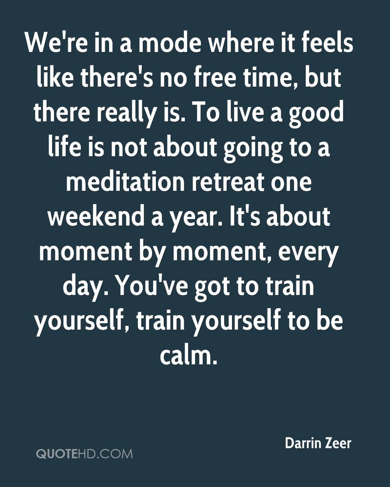 We're in a mode where it feels like there's no free time, but there really is. To live a good life is not about going to a meditation retreat one weekend a year. It's about moment by moment, every day. You've got to train yourself, train yourself to be calm.