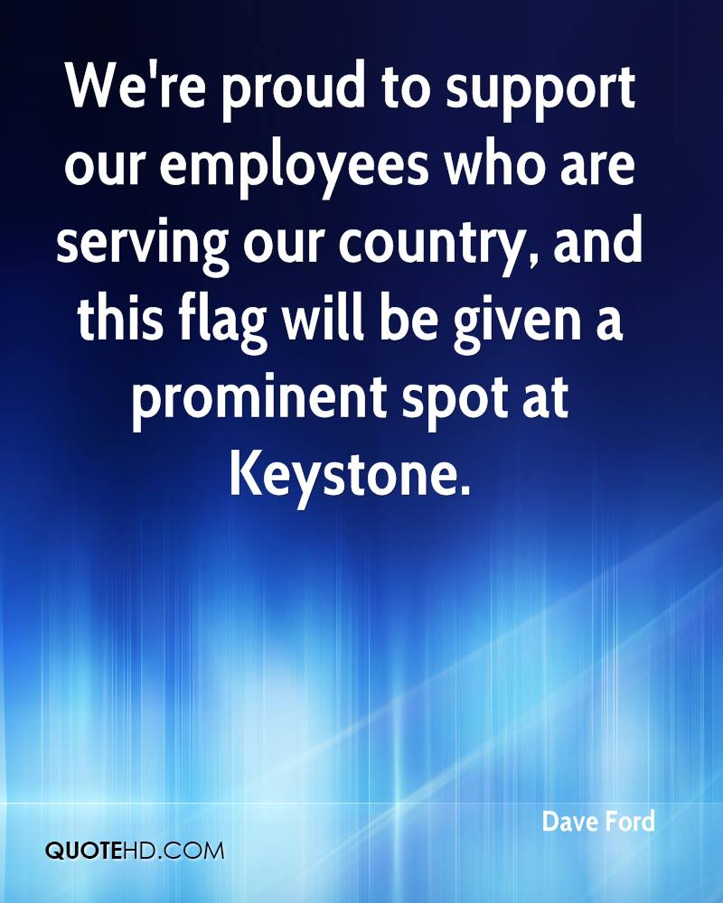 We're proud to support our employees who are serving our country, and this flag will be given a prominent spot at Keystone.