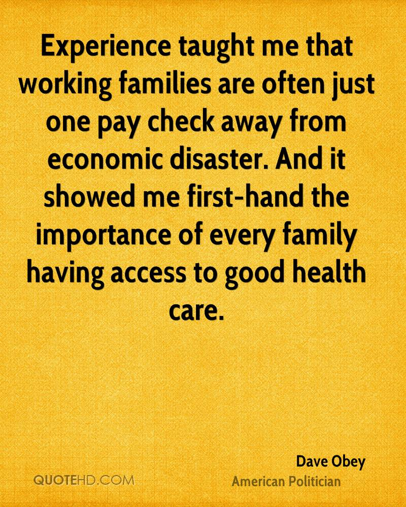 Experience taught me that working families are often just one pay check away from economic disaster. And it showed me first-hand the importance of every family having access to good health care.