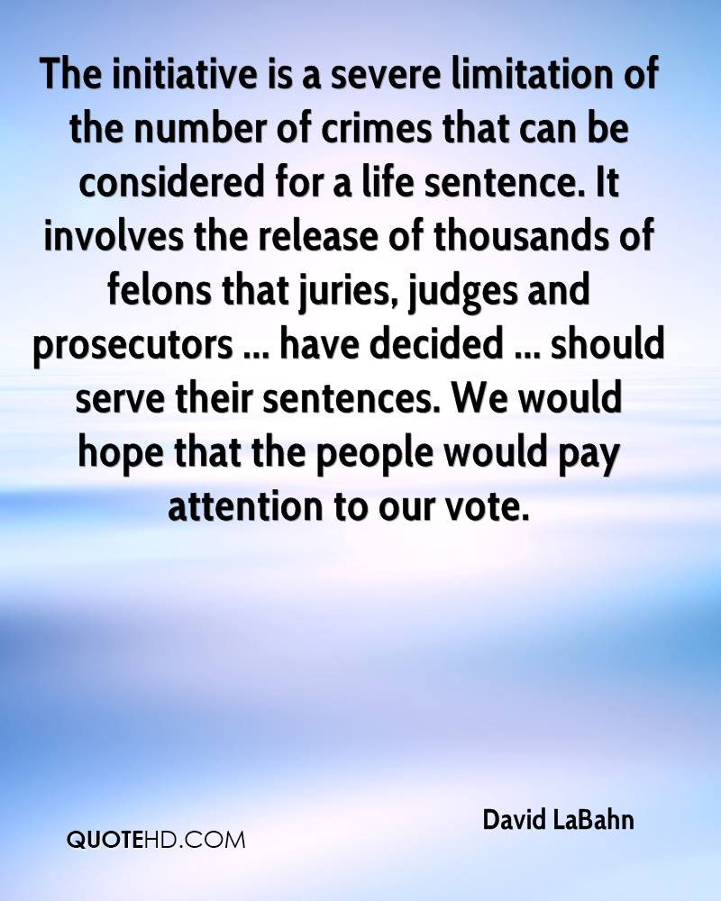 The initiative is a severe limitation of the number of crimes that can be considered for a life sentence. It involves the release of thousands of felons that juries, judges and prosecutors ... have decided ... should serve their sentences. We would hope that the people would pay attention to our vote.