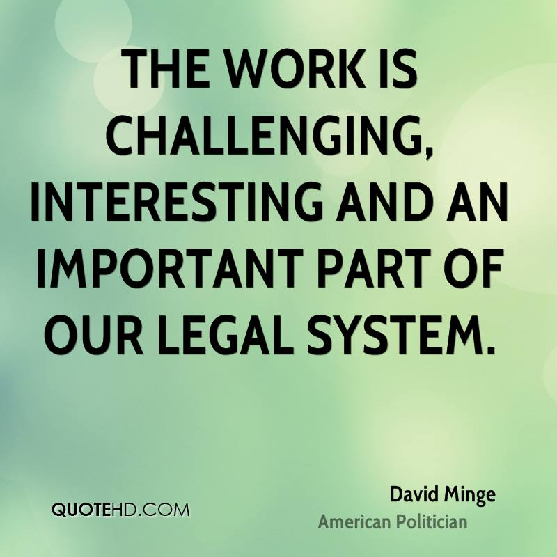 The work is challenging, interesting and an important part of our legal system.