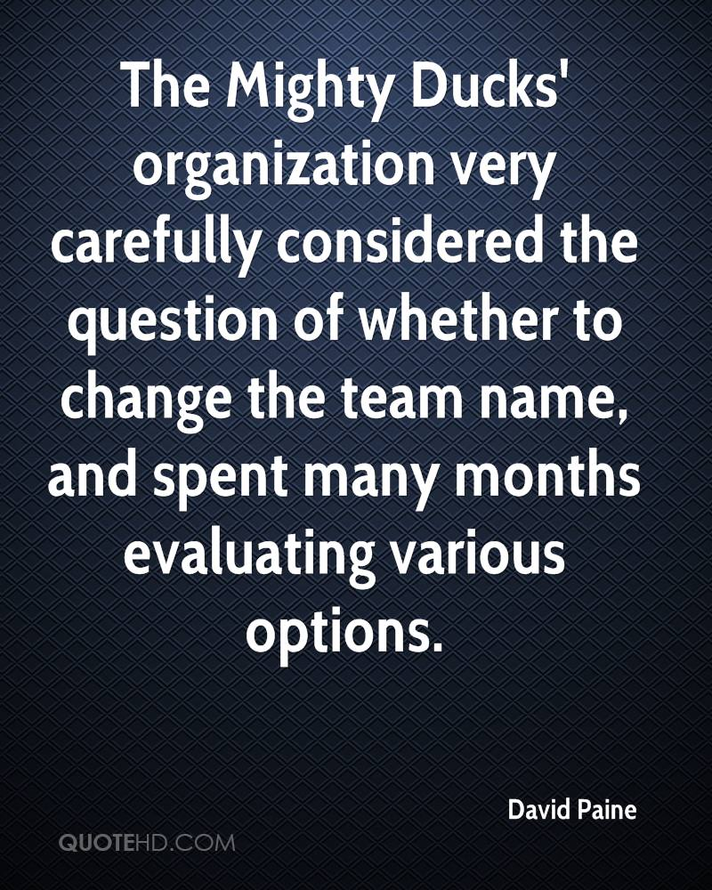 The Mighty Ducks' organization very carefully considered the question of whether to change the team name, and spent many months evaluating various options.