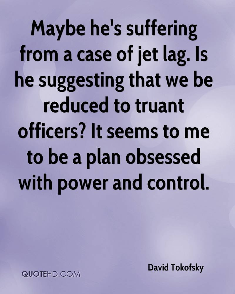 Maybe he's suffering from a case of jet lag. Is he suggesting that we be reduced to truant officers? It seems to me to be a plan obsessed with power and control.