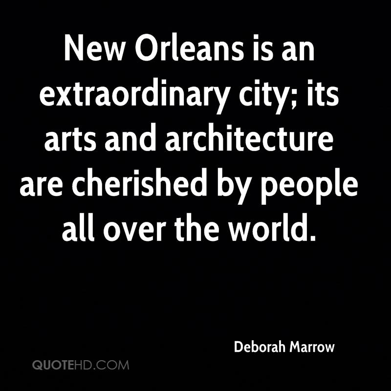 New Orleans is an extraordinary city; its arts and architecture are cherished by people all over the world.