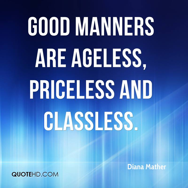 Good manners are ageless, priceless and classless.