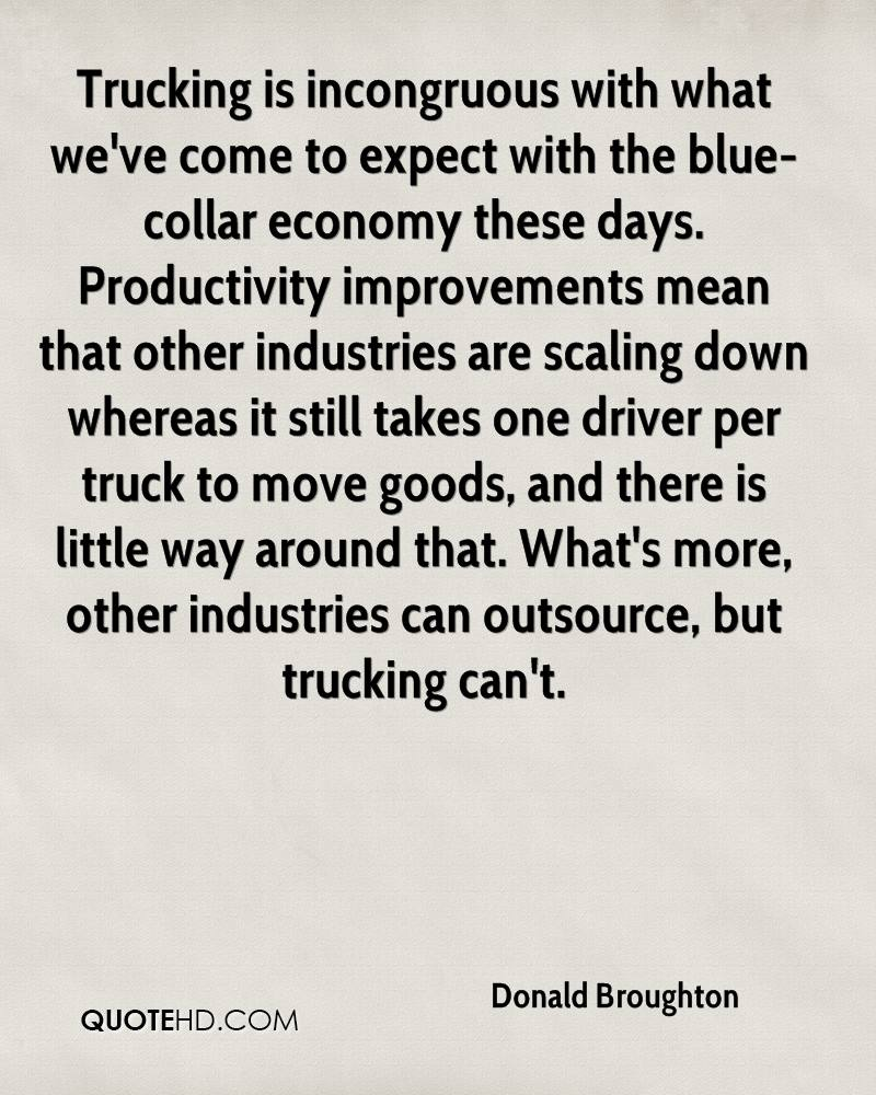Trucking is incongruous with what we've come to expect with the blue-collar economy these days. Productivity improvements mean that other industries are scaling down whereas it still takes one driver per truck to move goods, and there is little way around that. What's more, other industries can outsource, but trucking can't.