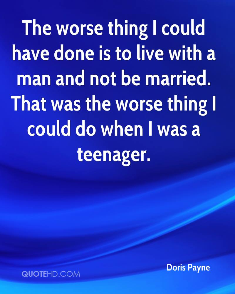 The worse thing I could have done is to live with a man and not be married. That was the worse thing I could do when I was a teenager.