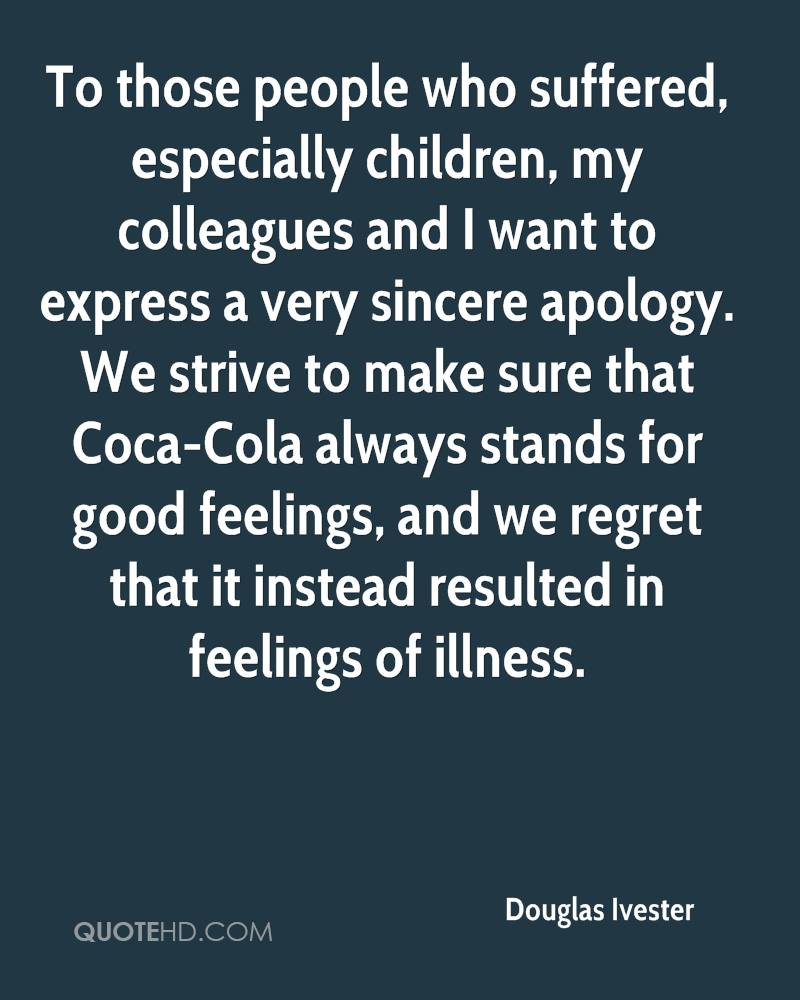 To those people who suffered, especially children, my colleagues and I want to express a very sincere apology. We strive to make sure that Coca-Cola always stands for good feelings, and we regret that it instead resulted in feelings of illness.