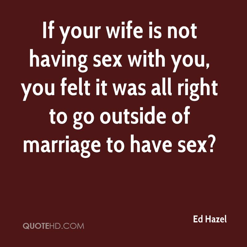 If your wife is not having sex with you, you felt it was all right to go outside of marriage to have sex?
