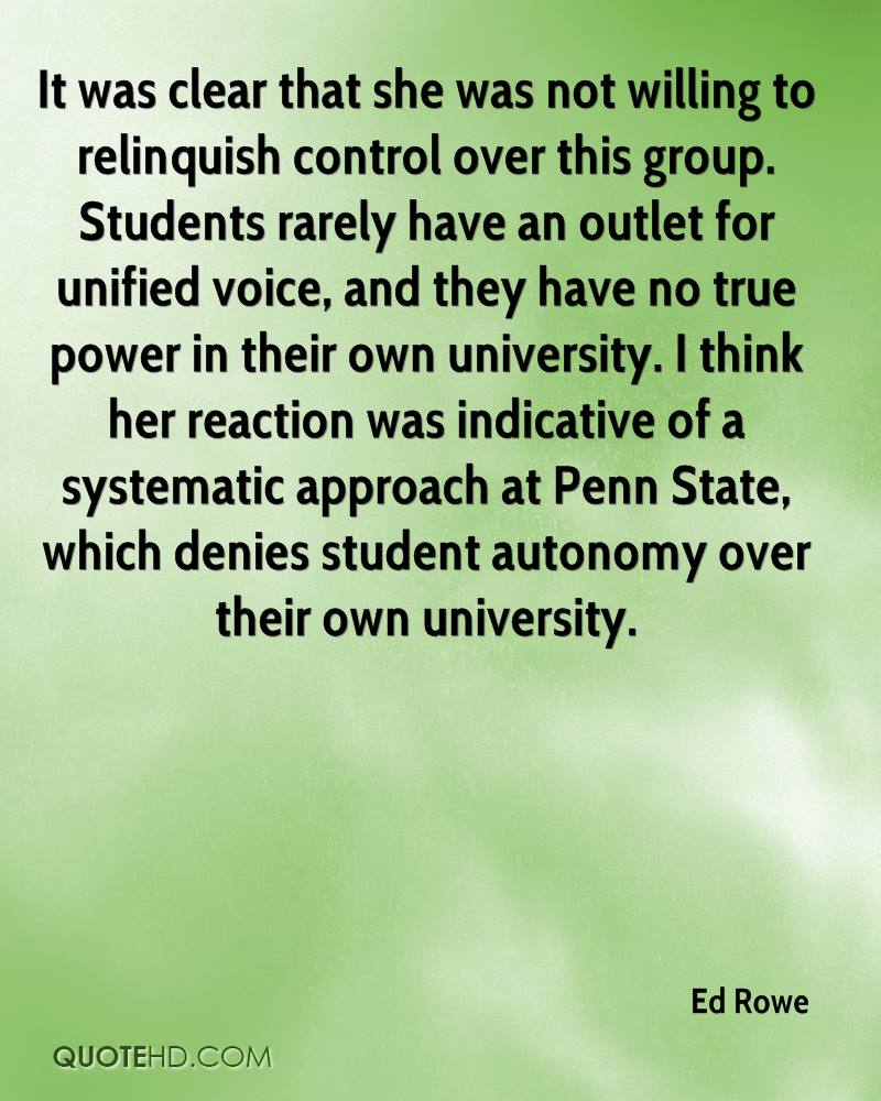 It was clear that she was not willing to relinquish control over this group. Students rarely have an outlet for unified voice, and they have no true power in their own university. I think her reaction was indicative of a systematic approach at Penn State, which denies student autonomy over their own university.