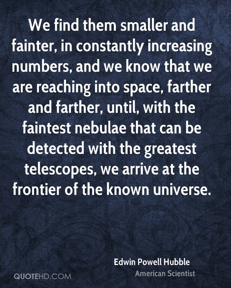 We find them smaller and fainter, in constantly increasing numbers, and we know that we are reaching into space, farther and farther, until, with the faintest nebulae that can be detected with the greatest telescopes, we arrive at the frontier of the known universe.