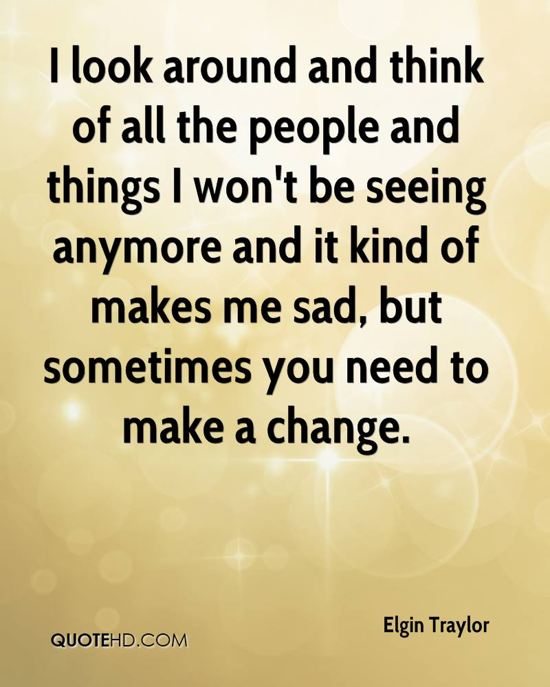 I look around and think of all the people and things I won't be seeing anymore and it kind of makes me sad, but sometimes you need to make a change.