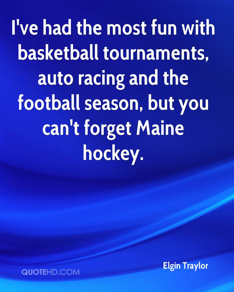 I've had the most fun with basketball tournaments, auto racing and the football season, but you can't forget Maine hockey.
