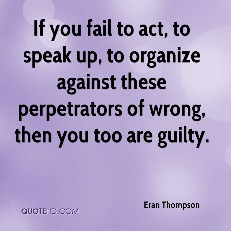 If you fail to act, to speak up, to organize against these perpetrators of wrong, then you too are guilty.