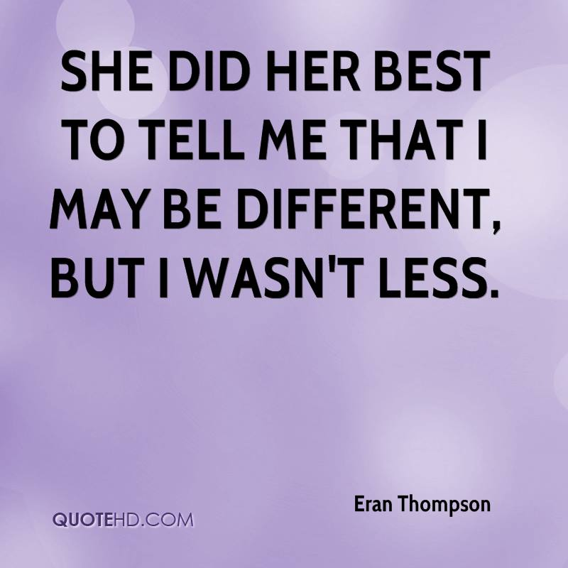 She did her best to tell me that I may be different, but I wasn't less.