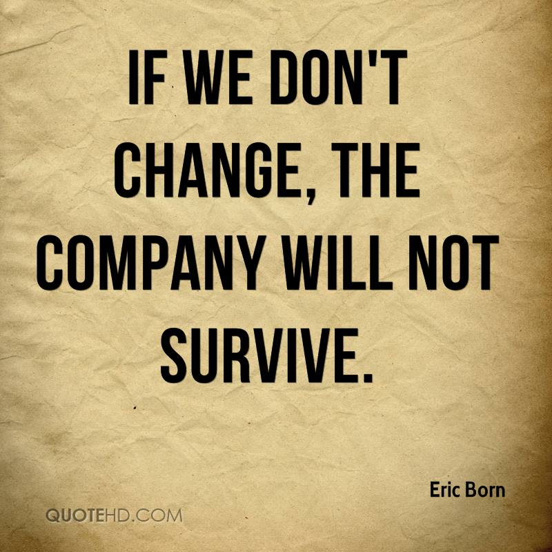 If we don't change, the company will not survive.