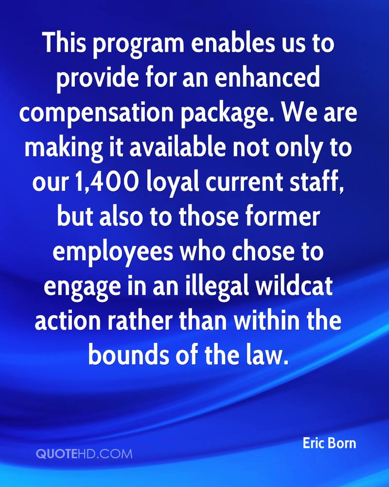 This program enables us to provide for an enhanced compensation package. We are making it available not only to our 1,400 loyal current staff, but also to those former employees who chose to engage in an illegal wildcat action rather than within the bounds of the law.