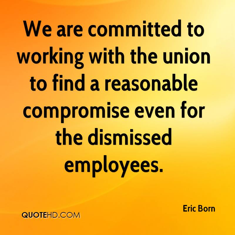 We are committed to working with the union to find a reasonable compromise even for the dismissed employees.