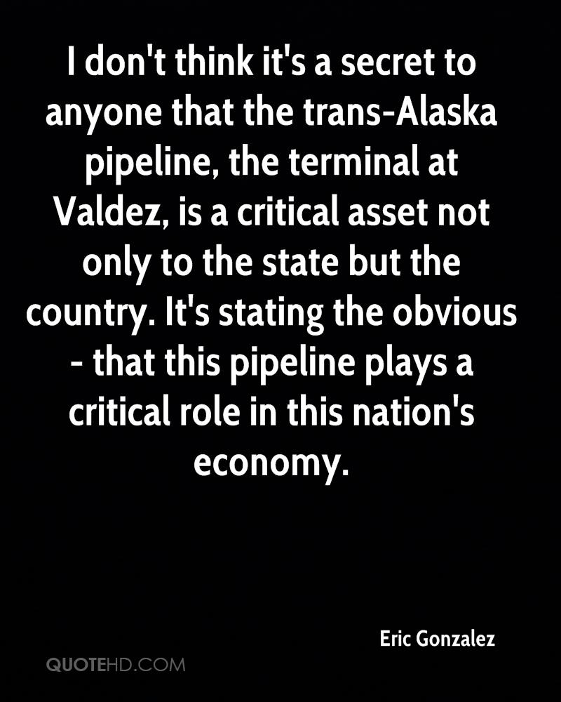 I don't think it's a secret to anyone that the trans-Alaska pipeline, the terminal at Valdez, is a critical asset not only to the state but the country. It's stating the obvious - that this pipeline plays a critical role in this nation's economy.
