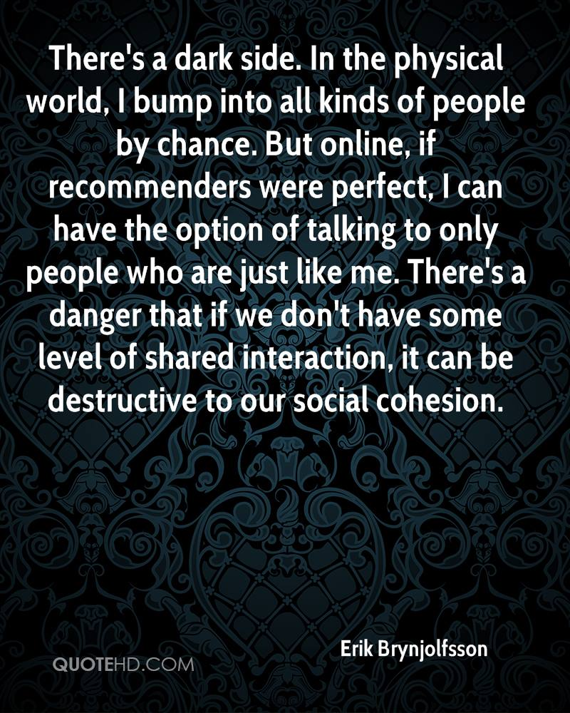 There's a dark side. In the physical world, I bump into all kinds of people by chance. But online, if recommenders were perfect, I can have the option of talking to only people who are just like me. There's a danger that if we don't have some level of shared interaction, it can be destructive to our social cohesion.