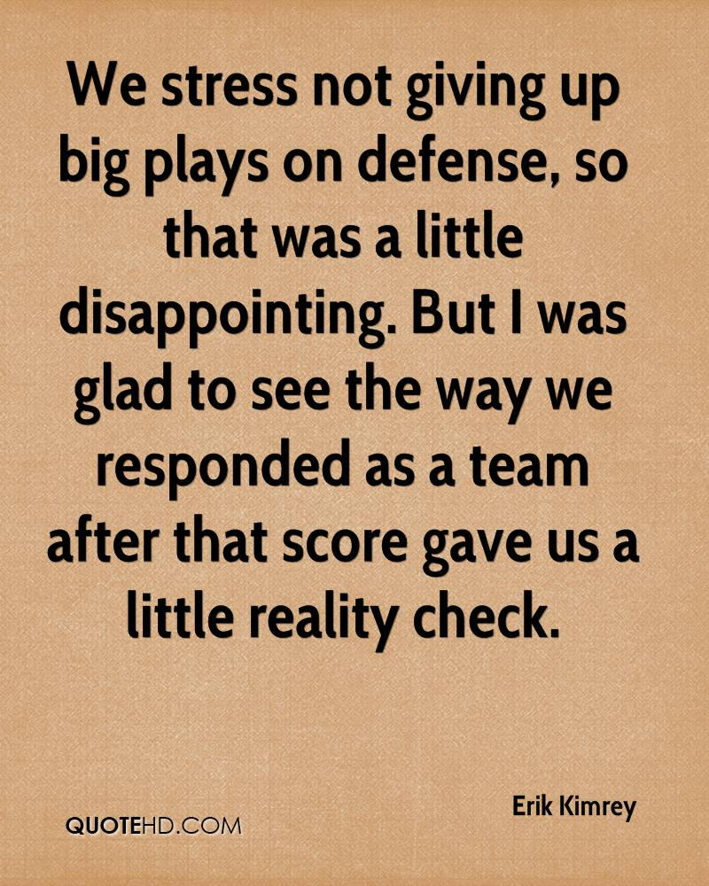 We stress not giving up big plays on defense, so that was a little disappointing. But I was glad to see the way we responded as a team after that score gave us a little reality check.