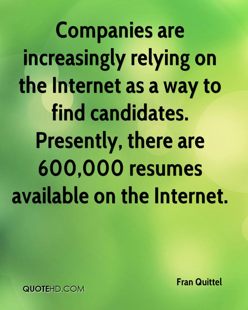 Companies are increasingly relying on the Internet as a way to find candidates. Presently, there are 600,000 resumes available on the Internet.