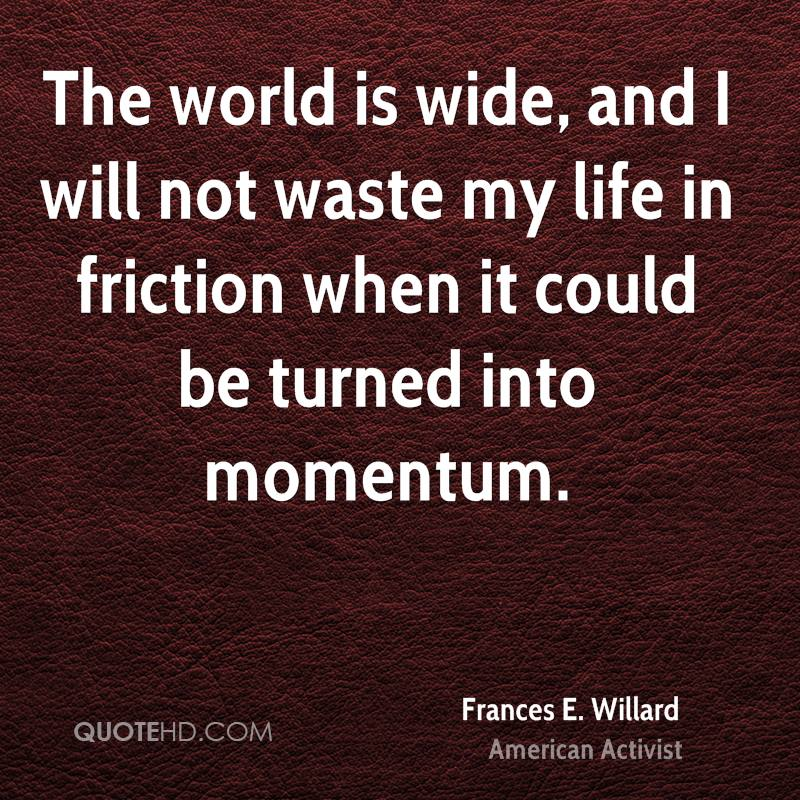 The world is wide, and I will not waste my life in friction when it could be turned into momentum.