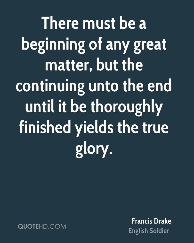 There must be a beginning of any great matter, but the continuing unto the end until it be thoroughly finished yields the true glory.