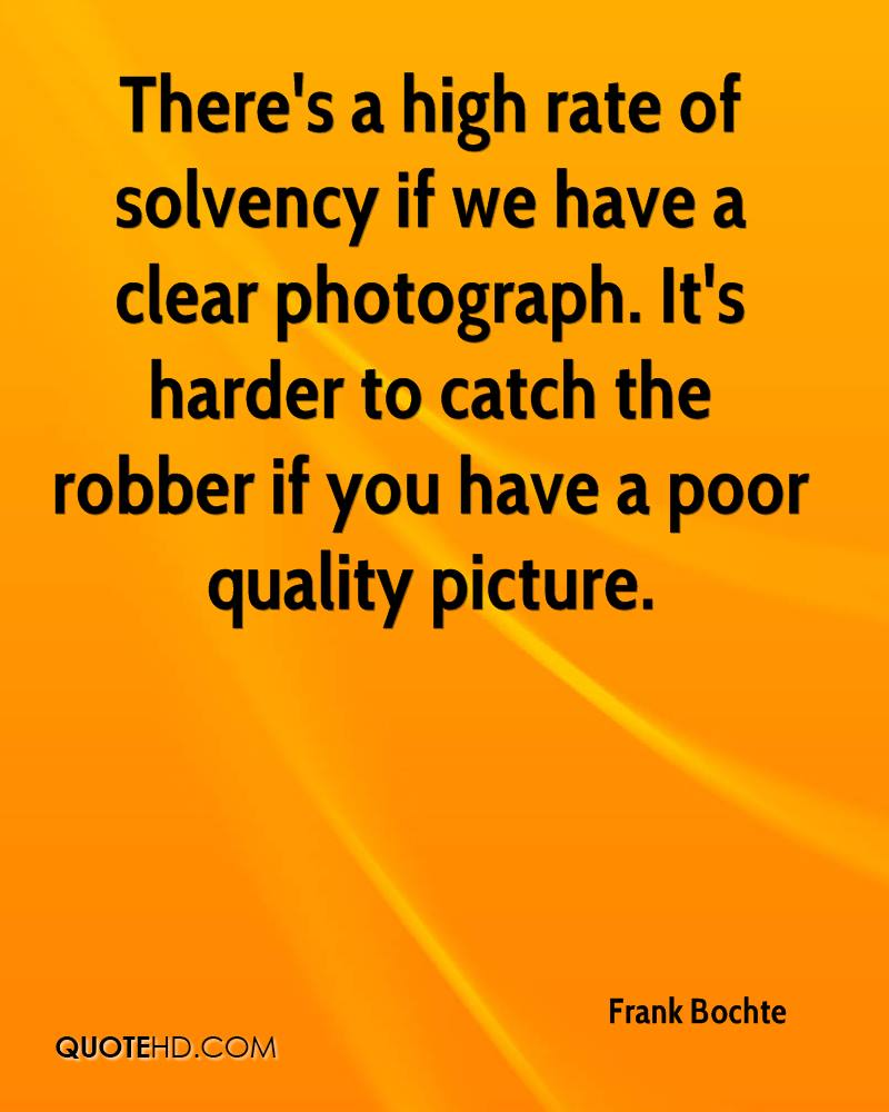 There's a high rate of solvency if we have a clear photograph. It's harder to catch the robber if you have a poor quality picture.