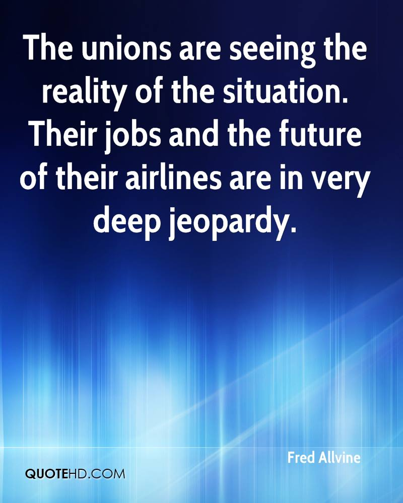 The unions are seeing the reality of the situation. Their jobs and the future of their airlines are in very deep jeopardy.