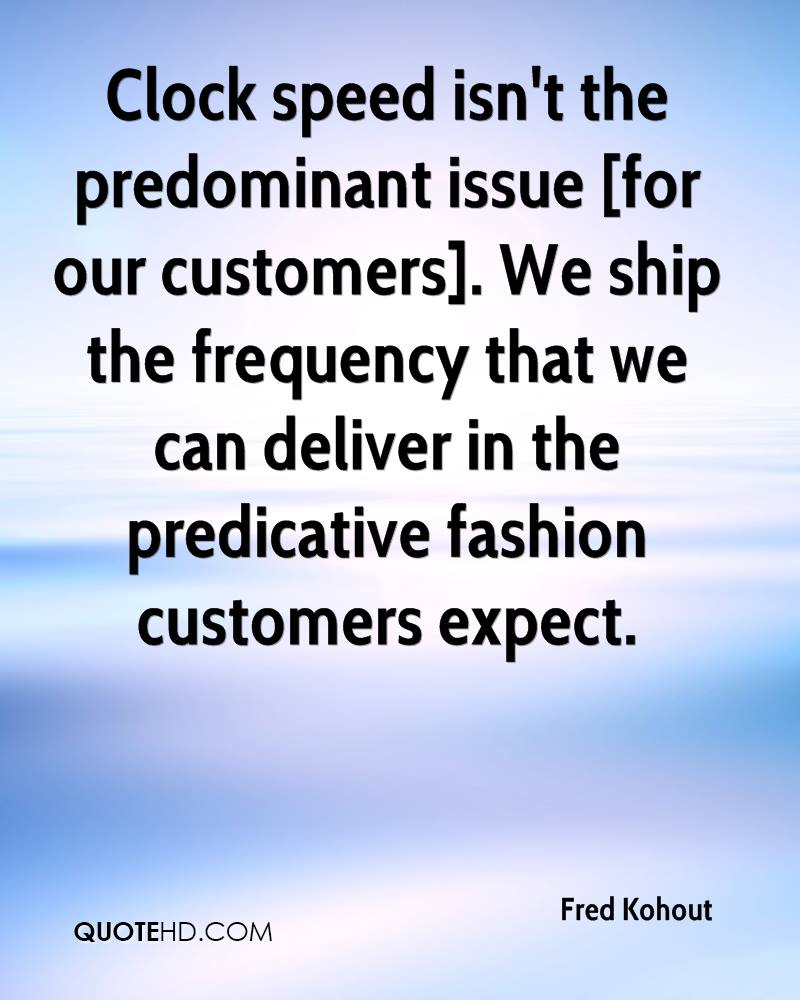 Clock speed isn't the predominant issue [for our customers]. We ship the frequency that we can deliver in the predicative fashion customers expect.