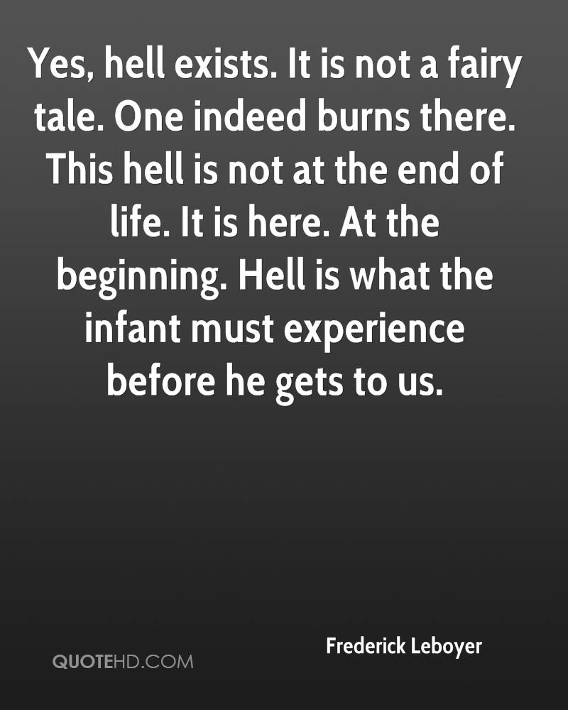 Yes, hell exists. It is not a fairy tale. One indeed burns there. This hell is not at the end of life. It is here. At the beginning. Hell is what the infant must experience before he gets to us.