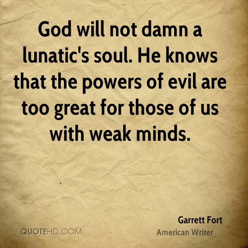 God will not damn a lunatic's soul. He knows that the powers of evil are too great for those of us with weak minds.