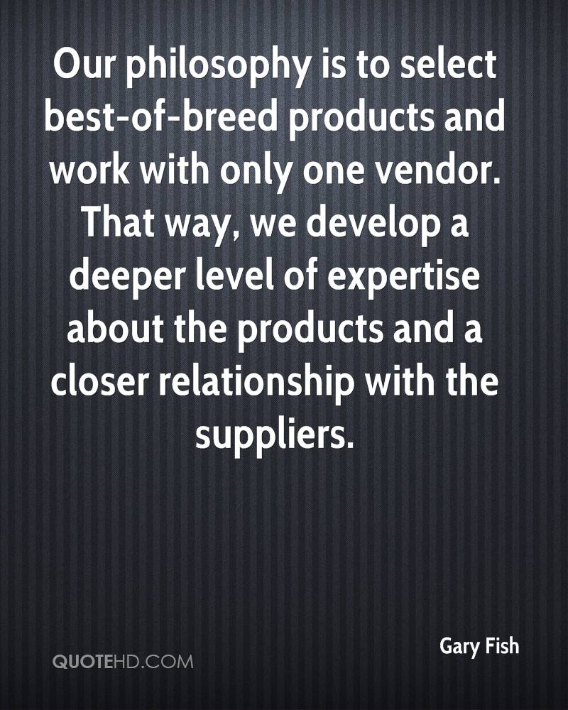 Our philosophy is to select best-of-breed products and work with only one vendor. That way, we develop a deeper level of expertise about the products and a closer relationship with the suppliers.