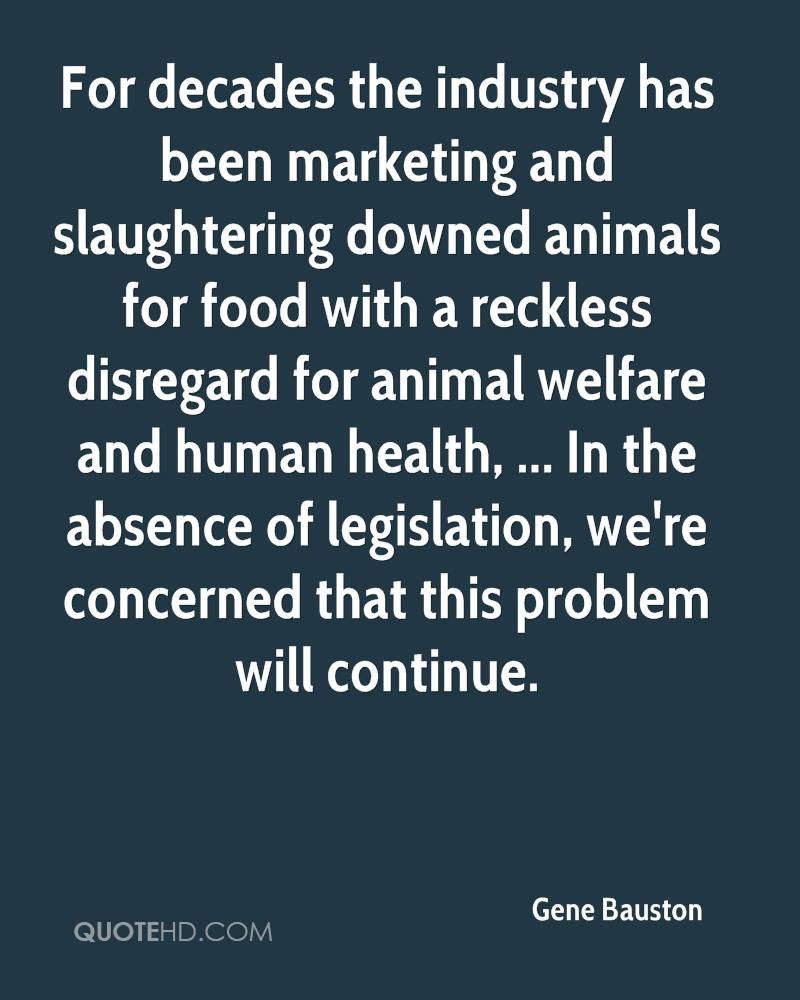For decades the industry has been marketing and slaughtering downed animals for food with a reckless disregard for animal welfare and human health, ... In the absence of legislation, we're concerned that this problem will continue.