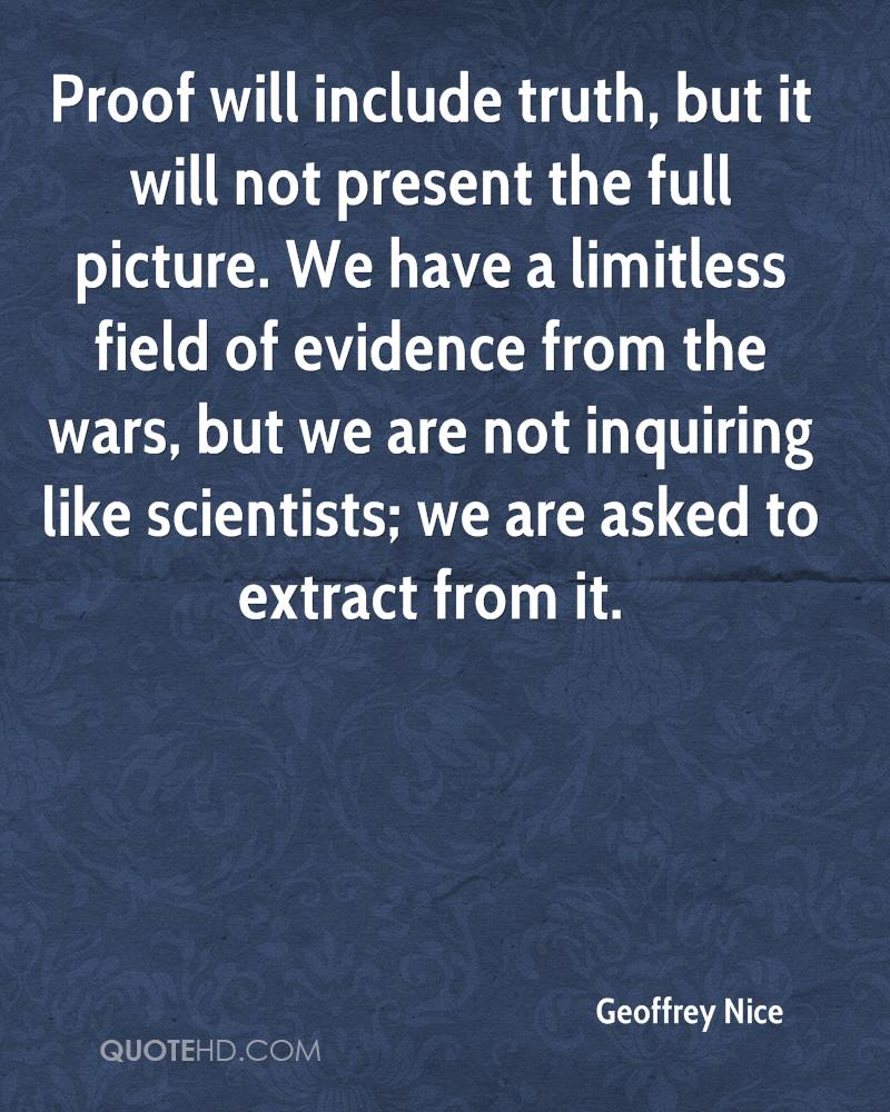 Proof will include truth, but it will not present the full picture. We have a limitless field of evidence from the wars, but we are not inquiring like scientists; we are asked to extract from it.