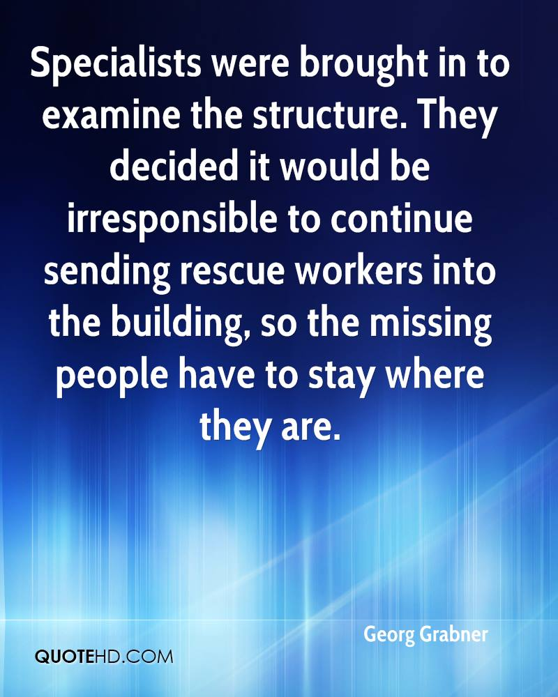 Specialists were brought in to examine the structure. They decided it would be irresponsible to continue sending rescue workers into the building, so the missing people have to stay where they are.