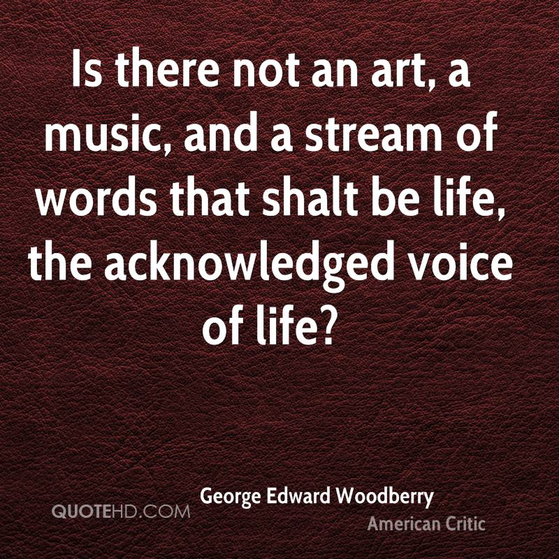 Is there not an art, a music, and a stream of words that shalt be life, the acknowledged voice of life?