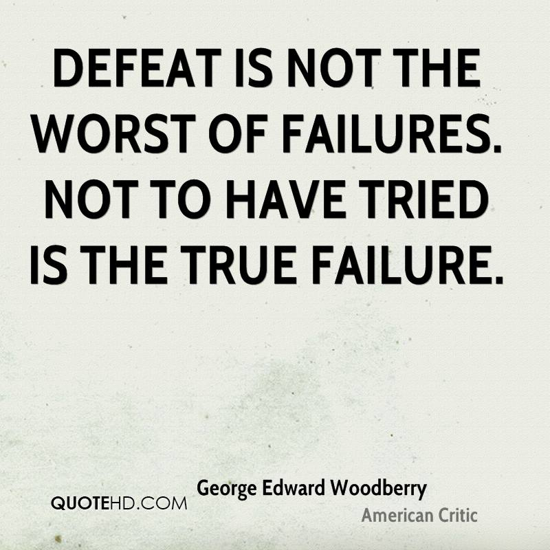 Defeat is not the worst of failures. Not to have tried is the true failure.