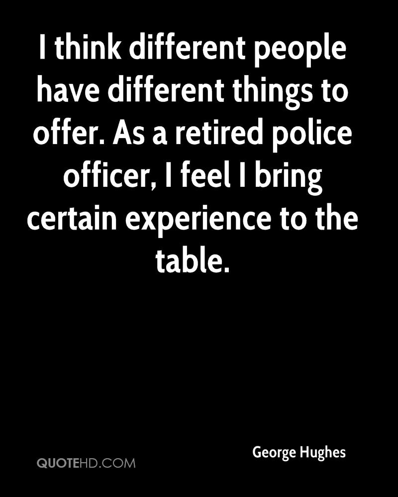 I think different people have different things to offer. As a retired police officer, I feel I bring certain experience to the table.