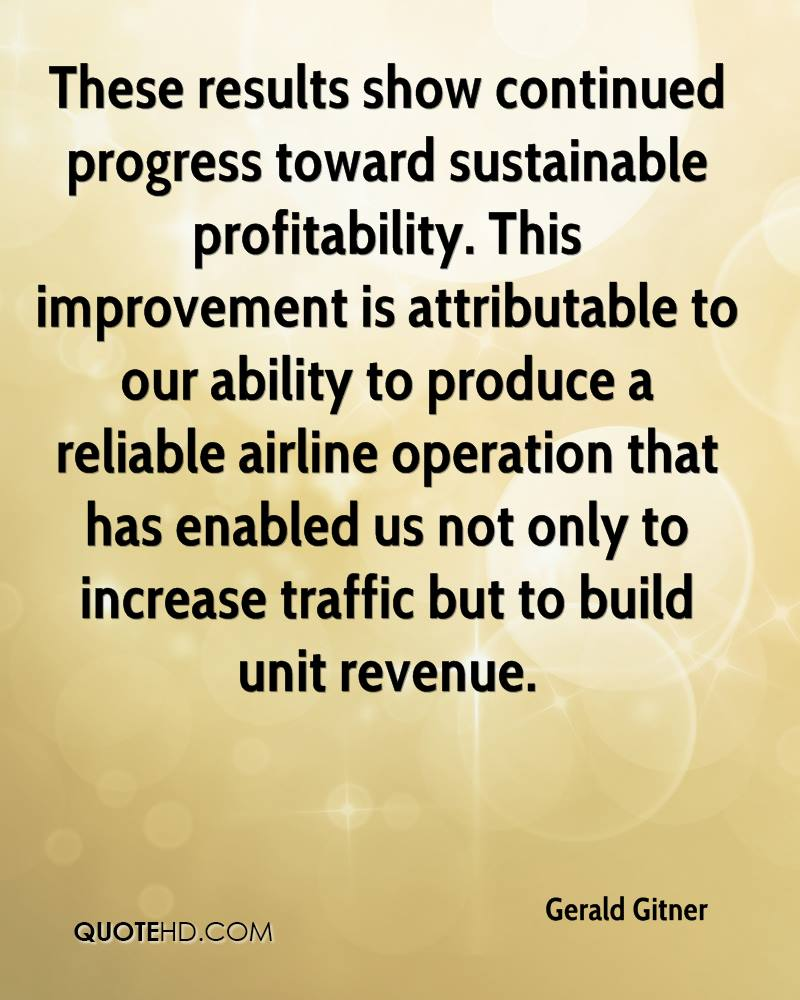 These results show continued progress toward sustainable profitability. This improvement is attributable to our ability to produce a reliable airline operation that has enabled us not only to increase traffic but to build unit revenue.