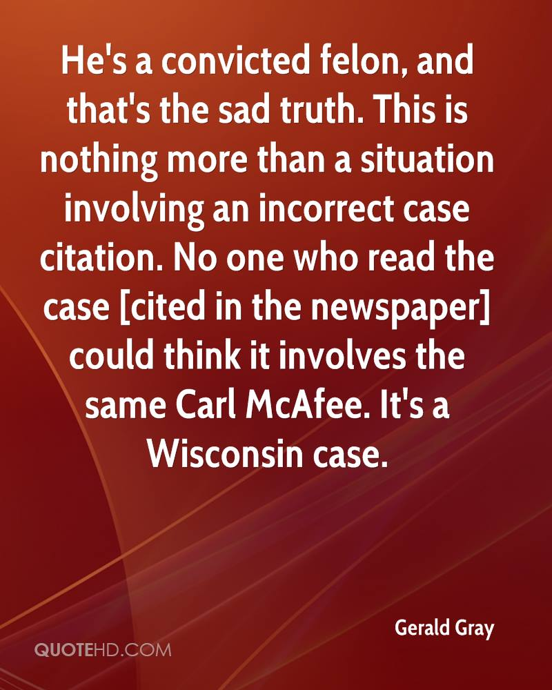 He's a convicted felon, and that's the sad truth. This is nothing more than a situation involving an incorrect case citation. No one who read the case [cited in the newspaper] could think it involves the same Carl McAfee. It's a Wisconsin case.