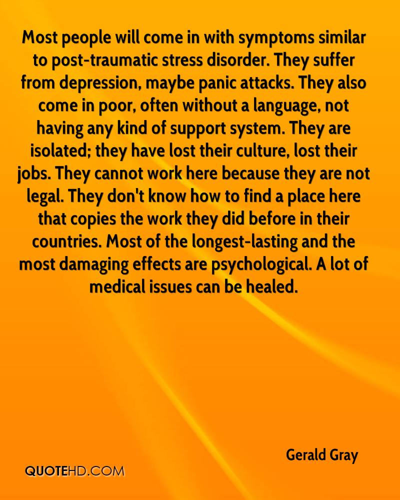 Most people will come in with symptoms similar to post-traumatic stress disorder. They suffer from depression, maybe panic attacks. They also come in poor, often without a language, not having any kind of support system. They are isolated; they have lost their culture, lost their jobs. They cannot work here because they are not legal. They don't know how to find a place here that copies the work they did before in their countries. Most of the longest-lasting and the most damaging effects are psychological. A lot of medical issues can be healed.
