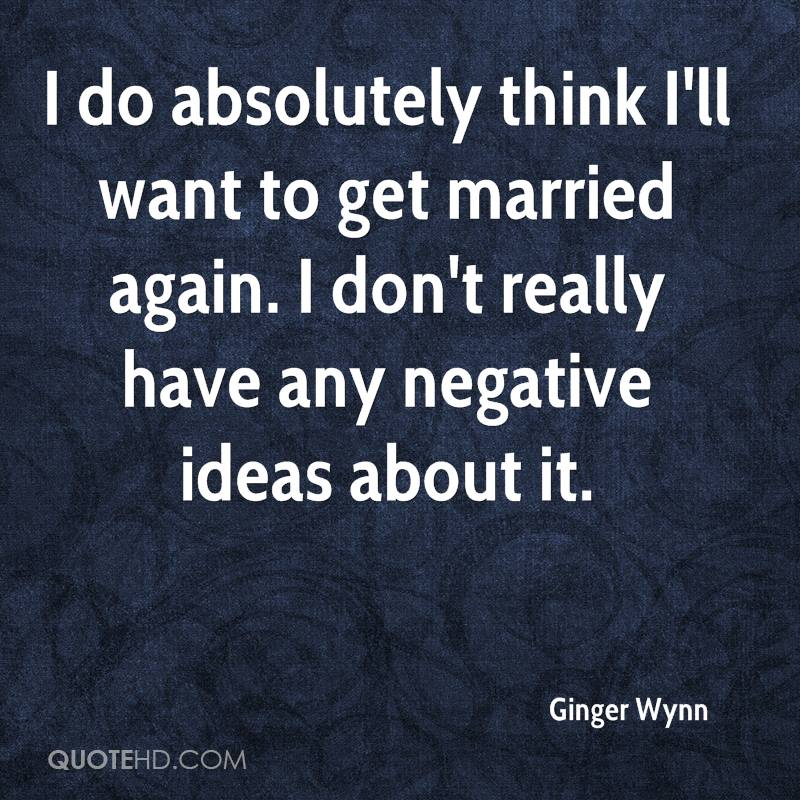 I do absolutely think I'll want to get married again. I don't really have any negative ideas about it.