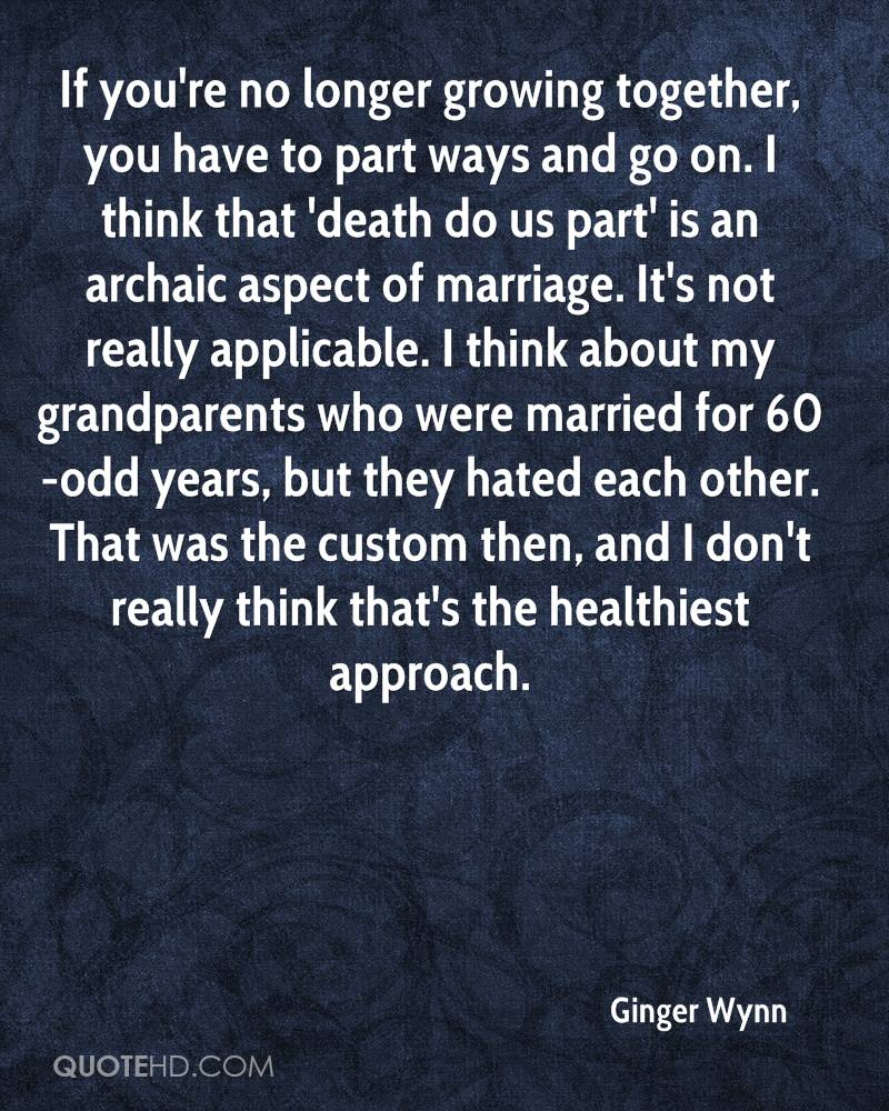 If you're no longer growing together, you have to part ways and go on. I think that 'death do us part' is an archaic aspect of marriage. It's not really applicable. I think about my grandparents who were married for 60-odd years, but they hated each other. That was the custom then, and I don't really think that's the healthiest approach.