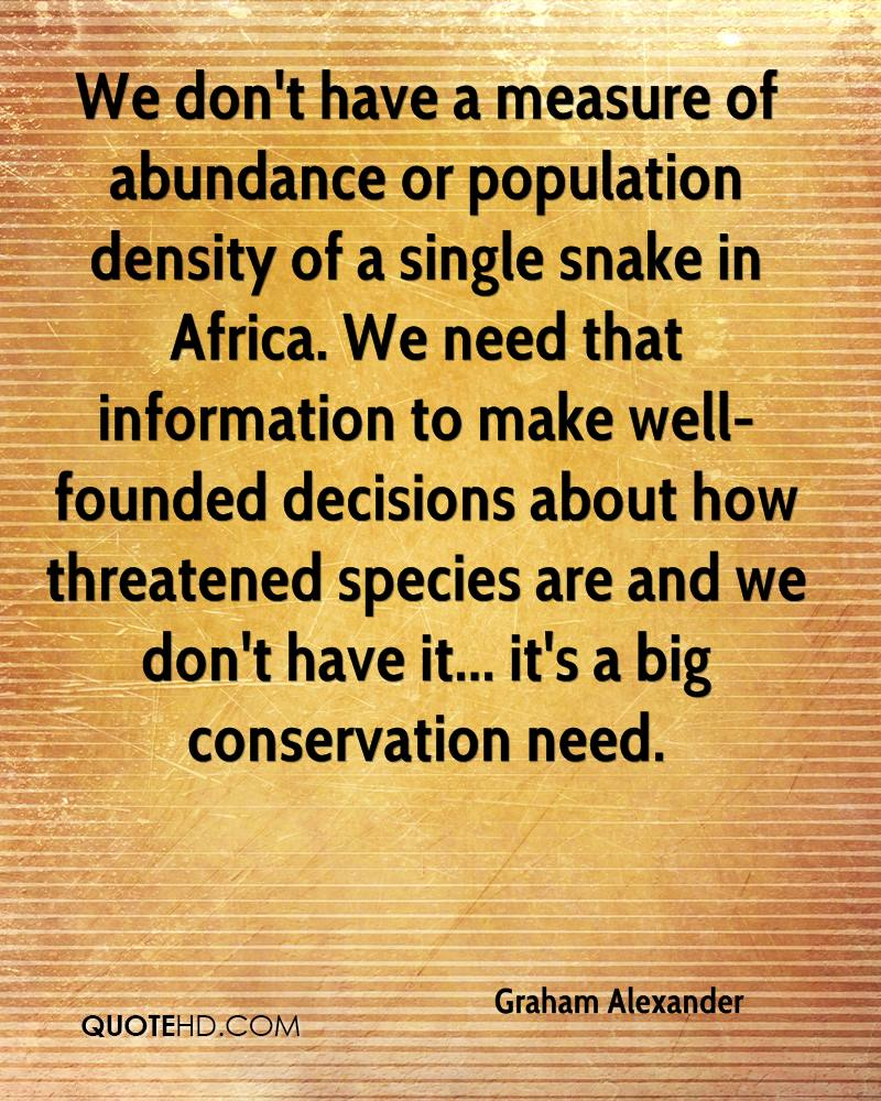 We don't have a measure of abundance or population density of a single snake in Africa. We need that information to make well-founded decisions about how threatened species are and we don't have it... it's a big conservation need.