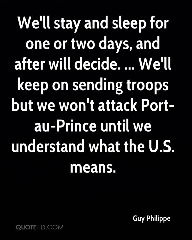We'll stay and sleep for one or two days, and after will decide. ... We'll keep on sending troops but we won't attack Port-au-Prince until we understand what the U.S. means.