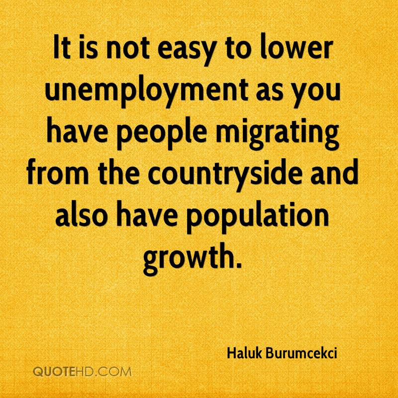 It is not easy to lower unemployment as you have people migrating from the countryside and also have population growth.